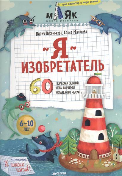Луконькова Л., Матвеева Е. Я изобретатель. 60 творческих заданий, чтобы научиться нестандартно мыслить я изобретатель 60 творческих заданий чтобы научиться нестандартно мыслить