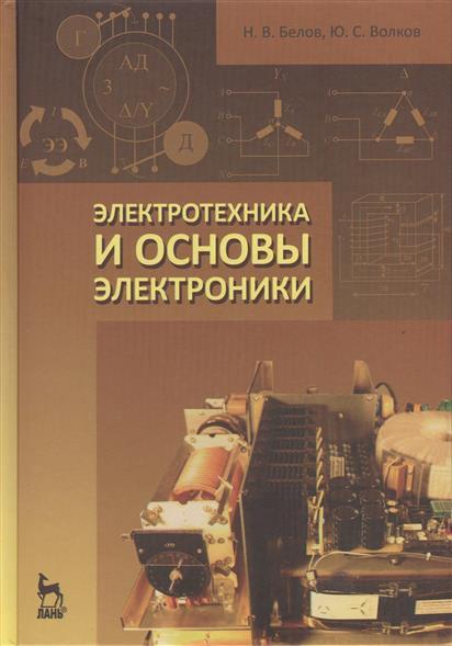 Белов Н., Волков Ю. Электротехника и основы электроники: учебное пособие ю н зорин электротехника