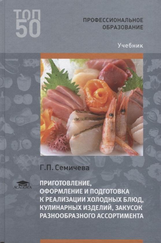 Семичева Г. Приготовление, оформление и подготовка к реализации холодных блюд, кулинарных изделий, закусок разнообразного ассортимента. Учебник