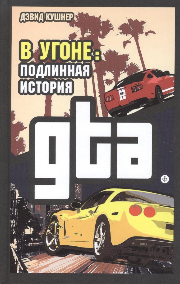 Кушнер Д. В угоне. Подлинная история GTA рейчел с подлинная история земли