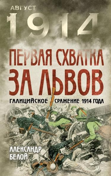 Белой А. Первая схватка за Львов. Галицийское сражение 1914 года