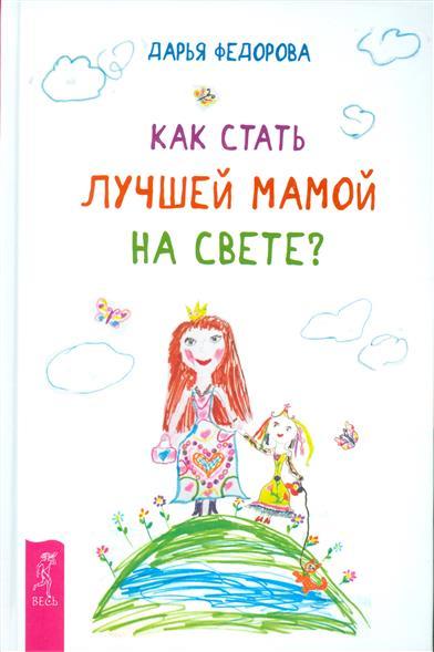 Федорова Д. Как стать лучшей мамой на свете?