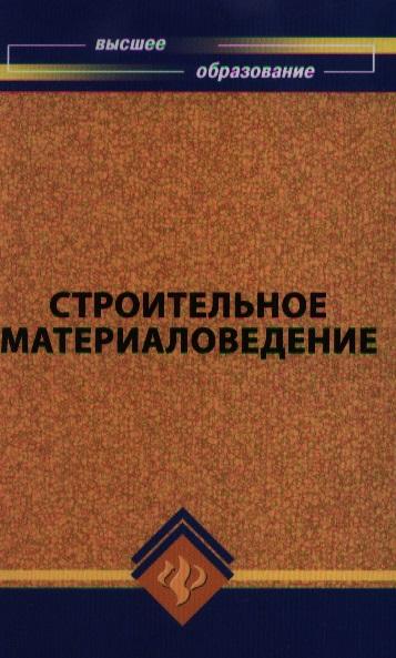 Строительное материаловедение. Учебное пособие для студентов строительных специальностей высших учебных заведений. Издание третье, дополненное и переработанное