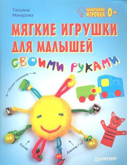 Макурова Т. Мягкие игрушки для малышей своими руками каминская е а мягкие игрушки своими руками