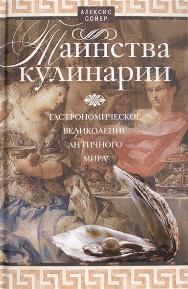 Сойер А. Таинства кулинарии. Гастрономическое великолепие античного мира