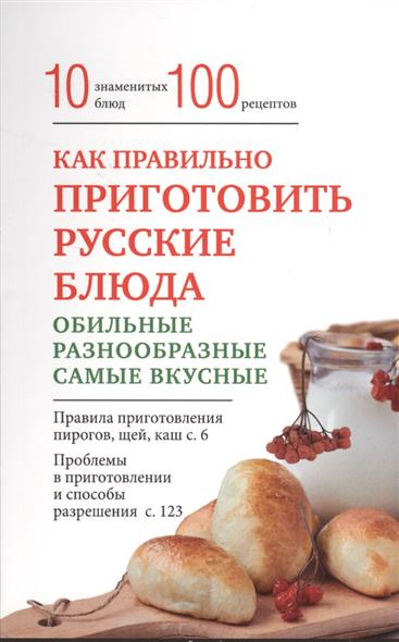Как правильно приготовить русские блюда. 10 знаменитых блюд. 100 рецептов