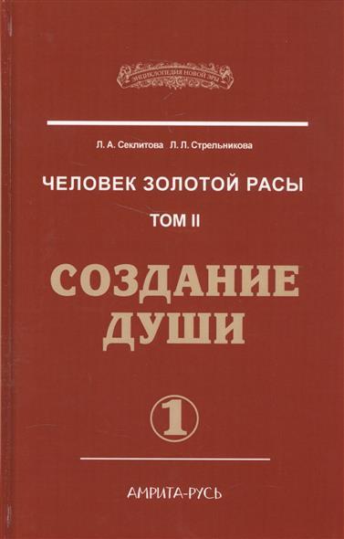 Секлитова Л., Стрельникова Л. Человек золотой расы. Том II. Создание души. Часть 1