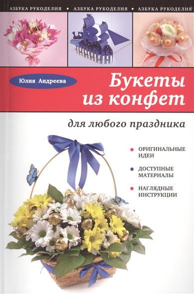 Андреева Ю. Букеты из конфет для любого праздника юлия андреева букеты из конфет для любого праздника
