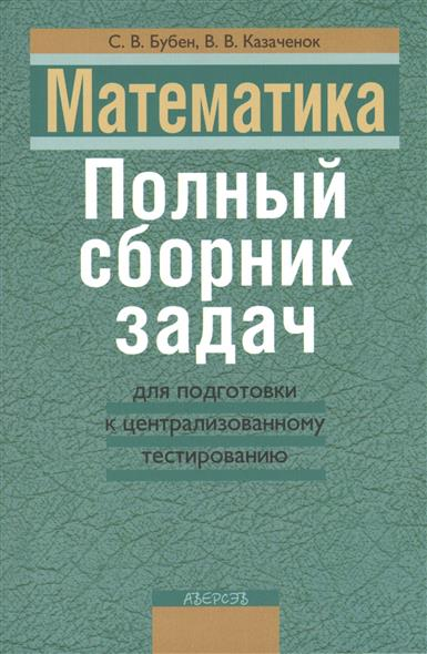Математика. Полный сборник задач для подготовки к централизованному тестированию. 2-е издание