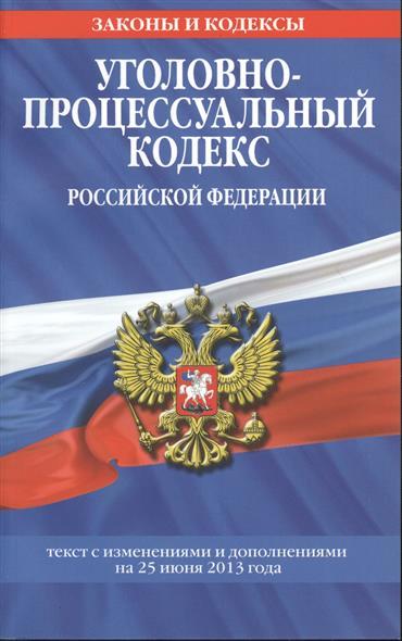 Уголовно-процессуальный кодекс Российской Федерации. Текст с изменениями и дополнениями на 25 июня 2013 года