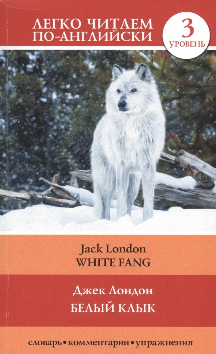 Лондон Дж. Белый клык = White Fang. 3 уровень. Словарь, комментарии, упражнения white fang
