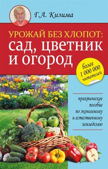 Кизима Г. Урожай без хлопот: сад, цветник и огород. Практическое пособие по экономному и естественному земледелию