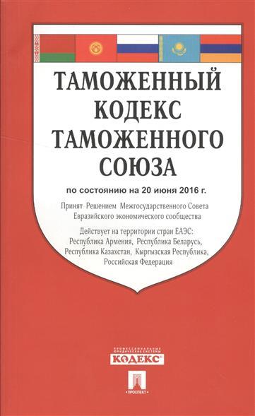 Таможенный кодекс Таможенного союза по состоянию на 20 июня 2016 года