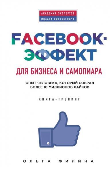 Филина О. Facebook-эффект для бизнеса и самопиара. Опыт человека, который собрал более 10 миллионов лайков. Книга-тренинг албитов а facebook как найти 100000 друзей для вашего бизнеса бесплатно