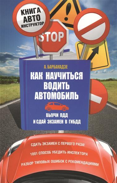Как научиться водить автомобиль. Выучи ПДД и сдай экзамен в ГИБДД. Сдать экзамен с первого раза! 1001 способ убедить инспектора. Разбор типовых ошибок с рекомендациями