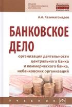 Банковское дело: организация деятельности центрального банка и коммерческого банка, небанковских организаций. Учебник