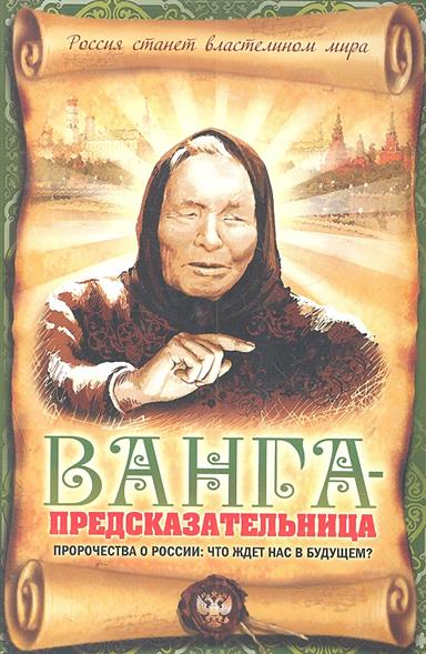 Пустовойтов В. Ванга-предсказательница Пророчества о России... ванга лучшие советы и главные пророчества