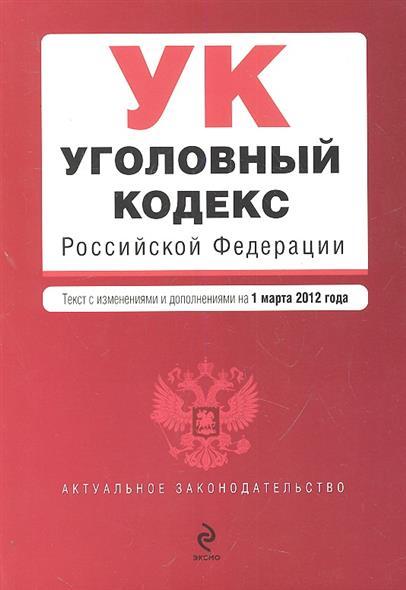 Уголовный кодекс Российской Федерации. Текст с изменениями и дополнениями на 1 марта 2012 года