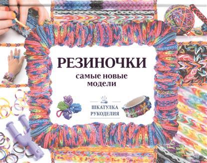 Елисеева А., Семенчик Е. Резиночки. Самые новые модели ISBN: 9785170939398 орлова е спиннеры самые улетные и новые трюки