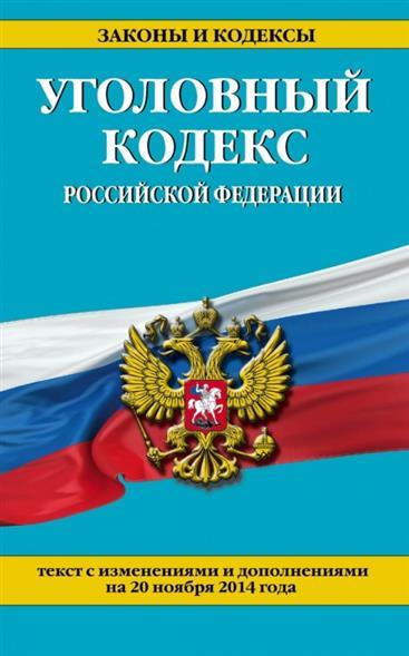 Уголовный кодекс Российской Федерации. Текст с изменениями и дополнениями на 20 ноября 2014 года