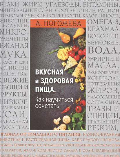 Погожева А. Вкусная и здоровая пища. Как научиться сочетать? алла погожева основы вкусной и здоровой пищи как научиться сочетать продукты правильно isbn 978 5 699 94499 6