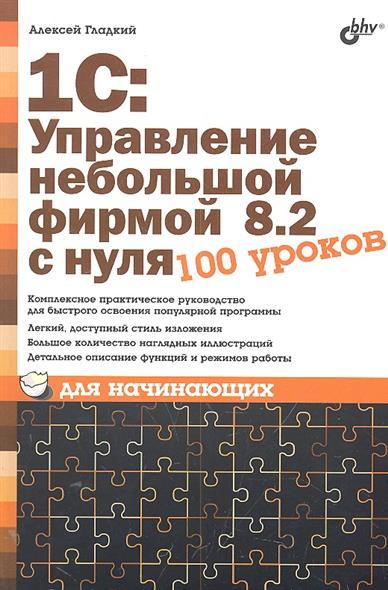 Гладкий А. 1С Управление небольшой фирмой 8.2 с нуля 100 уроков для начинающих oem 1 100