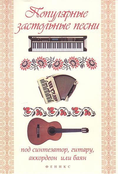 Популярные застольные песни под синтезатор, гитару, аккордеон или баян. Учебно-методическое пособие