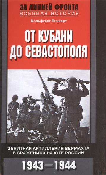 Пиккерт В. От Кубани до Севастополя. Зенитная артиллерия вермахта в сражениях на Юге России. 1943-1944