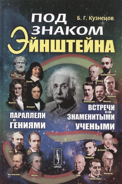Под знаком Эйнштейна. Параллели с гениями. Встречи со знаменитыми учеными