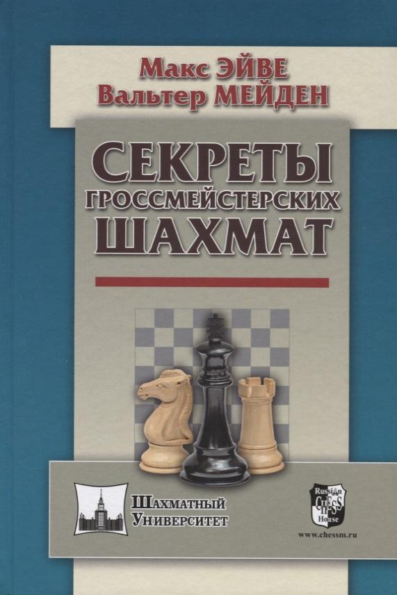Эйве М., Мейден В. Секреты гроссмейстерских шахмат