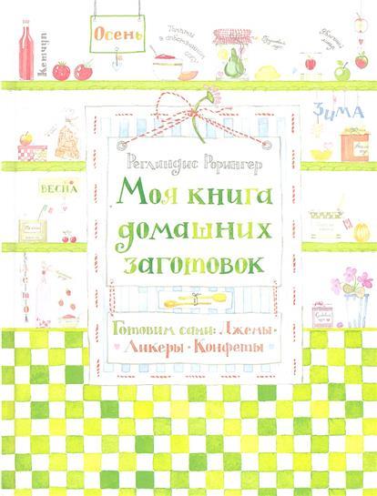 Моя книга домашних заготовок. Готовим сами: джемы, ликеры, конфеты