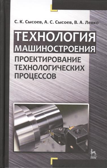 Сысоев С., Сысоев А., Левко В. Технология машиностроения. Проектирование технологических процессов. Учебное пособие безопасность технологических процессов и оборудования учебное пособие