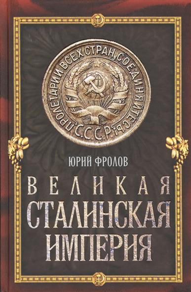 Фролов Ю. Великая сталинская империя ISBN: 9785443807683