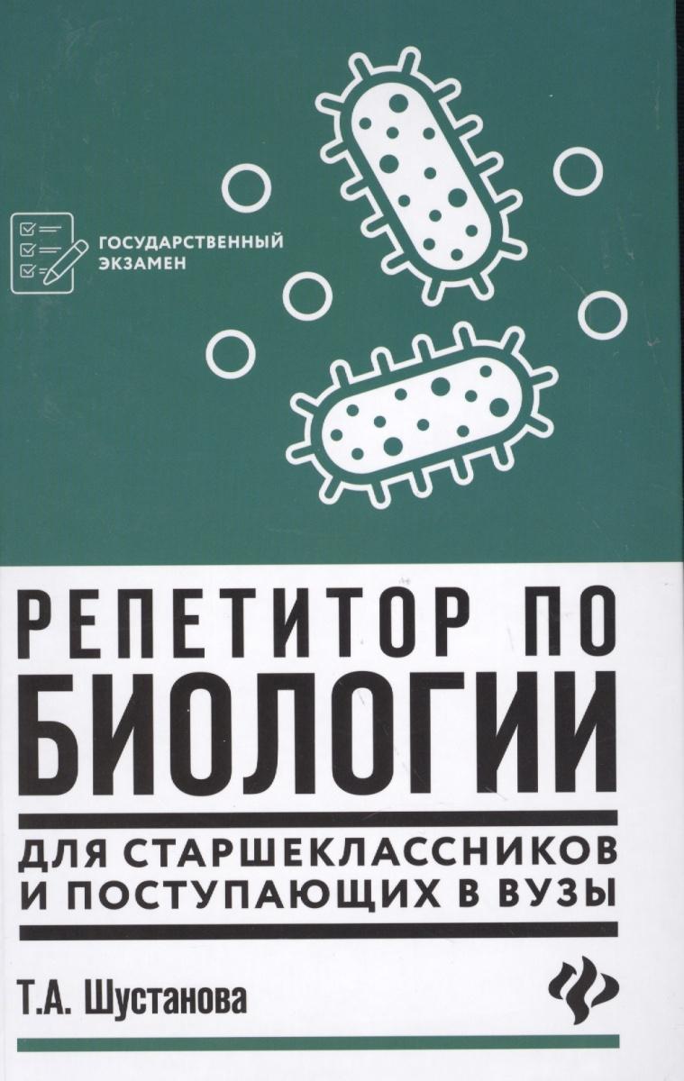 Шустанова Т. Репетитор по биологии для старшеклассников и поступающих в вузы