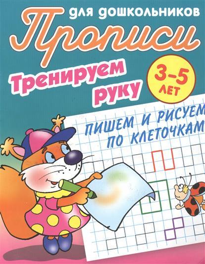 Прописи для дошкольников. Тренируем руку. 3-5 лет. Пишем и рисуем по клеточкам