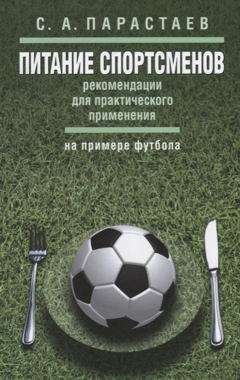 Парастаев С. Питание спортсменов: рекомендации для практического применения (на примере футбола). Методические рекомендации