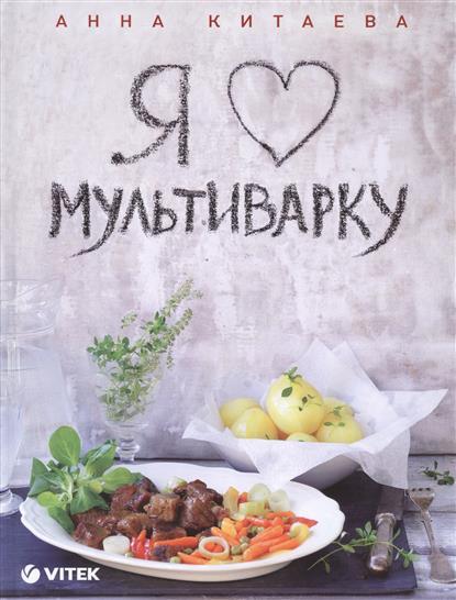 Китаева А. Я люблю мультиварку анна китаева я люблю мультиварку серия кулинарные книги анны китаевой