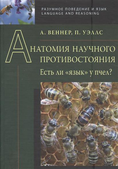 Веннер А., Уэллс П. Анатомия научного противостояния. Есть ли язык у пчел?