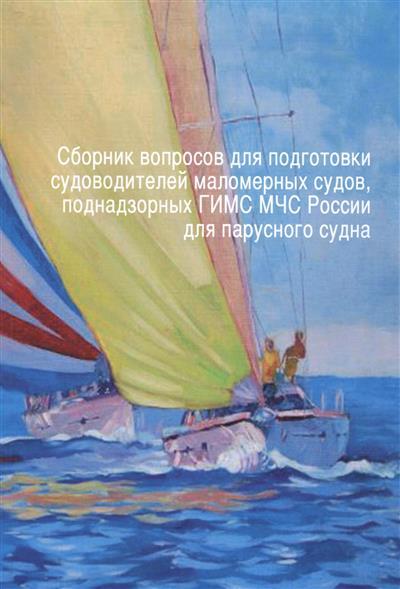 Сборник вопросов для подготовки судоводителей маломерных судов, поднадзорных ГИМС МЧС России для парусного судна. Том 6. Действуют с 1 января 2017 года