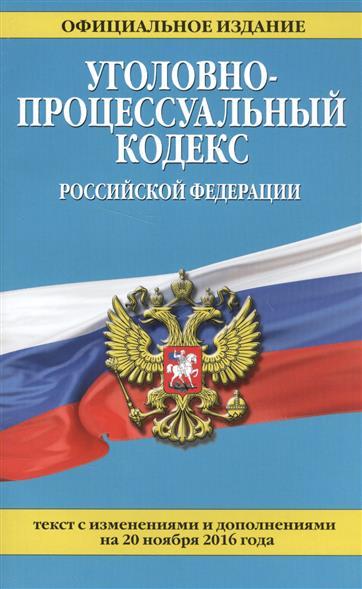 Уголовно-процессуальный кодекс Российской Федерации. Текст с изменениями и дополнениями на 20 ноября 2016 года