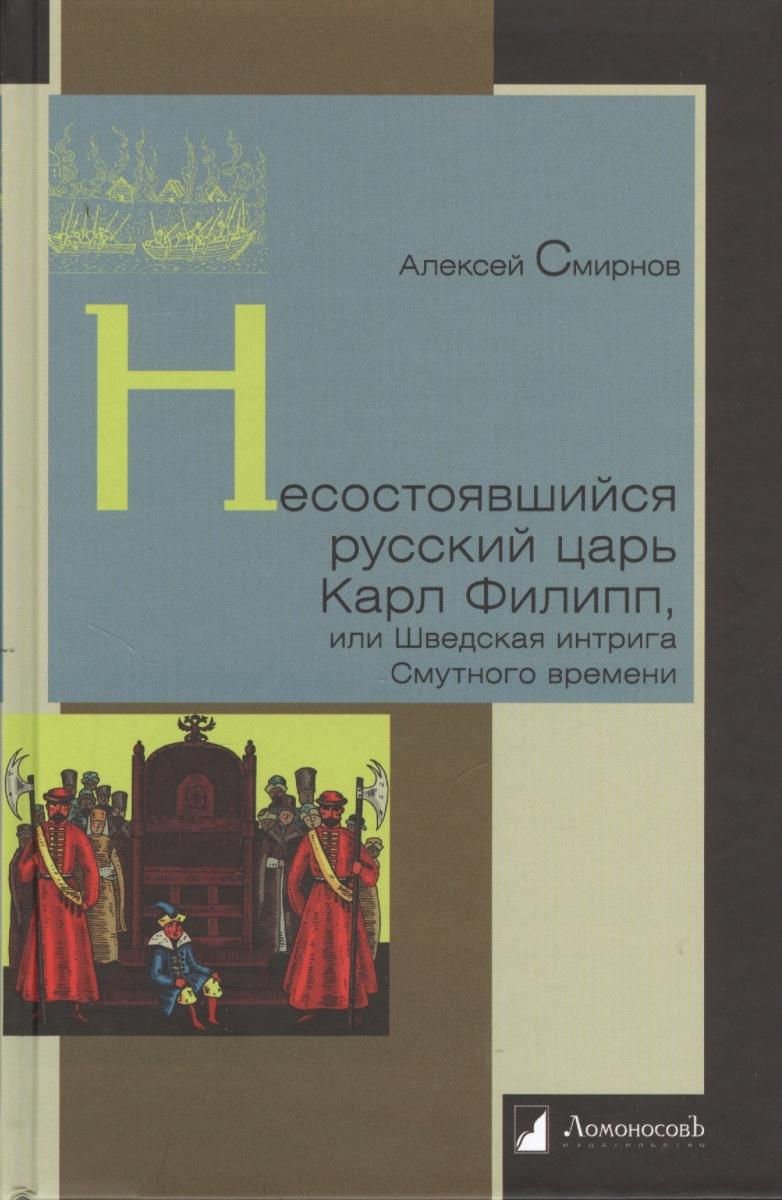 Смирнов А. Несостоявшийся русский царь Карл Филипп, или Шведская интрига Смутного времени