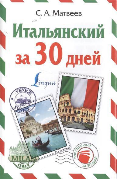 цены Матвеев С. Итальянский за 30 дней: Итальянский язык за один месяц. Самоучитель разговорного языка. Начальный уровень
