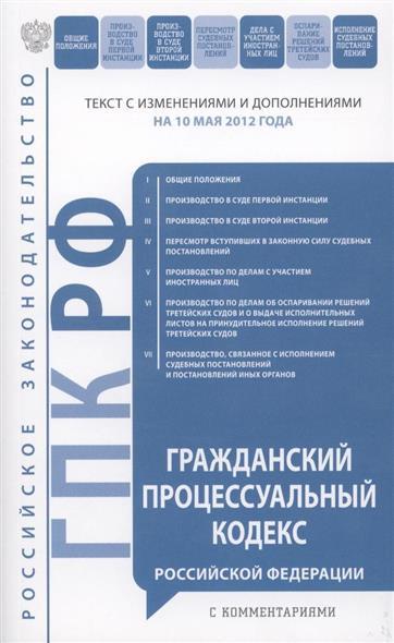 Гражданский процессуальный кодекс Российской Федерации. Текст с изменениями и дополнениями на 10 мая 2012 года