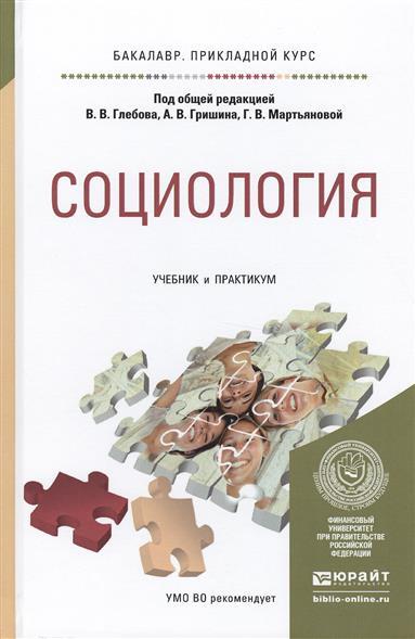 Глебов В., Гришин А., Мартьянова Г. (ред.) Социология. Учебник и практикум для прикладного бакалавриата