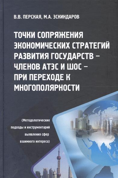 Точки сопряжения экономических стратегий развития государств - членов АТЭС И ШОС при переходе к многополярности Методологические подходы и инструменты выявления сфер взаимного интереса
