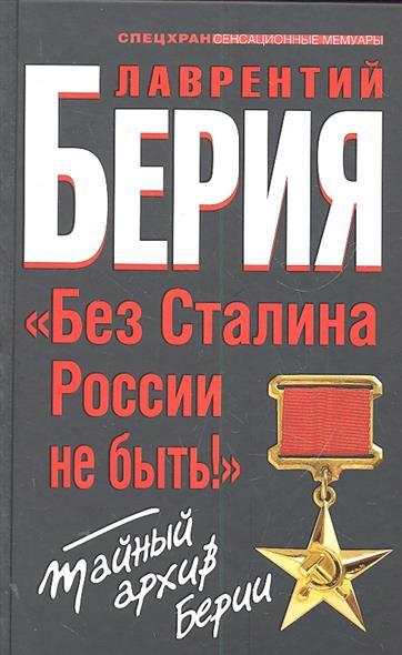 Берия Л. Без Сталина России не быть Тайный архив Берии книги эксмо пограничники берии зеленоголовых в плен не брать