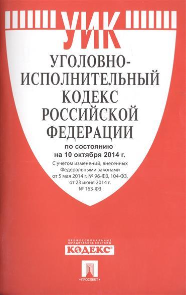 Уголовно-исполнительный кодекс Российской Федерации. По состоянию на 10 октября 2014 г. С учетом изменений, внесенных Федеральными законами от 5 мая 2014 г. № 96-ФЗ, 104-ФЗ, от 23 июня 2014 г. № 163-ФЗ