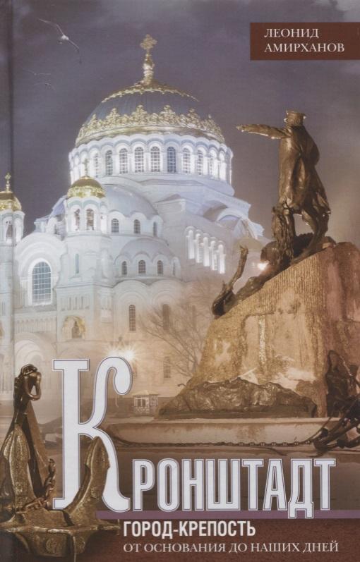 Амирханов Л. Кронштадт. Город-крепость. От основания до наших дней алексей козлов наших дней дилижансы