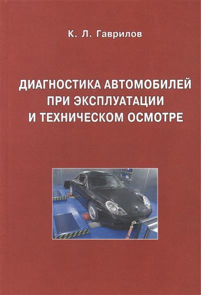 Гаврилов К. Диагностика автомобилей при эксплуатации и техническом осмотре. Учебное пособие. Издание второе, исправленное и дополненное