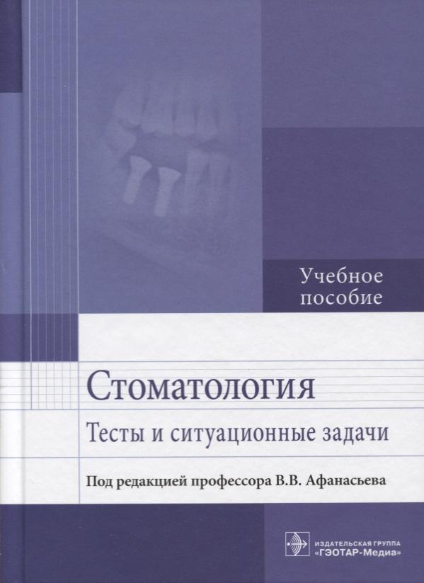 Афанасьев В. (ред.) Стоматология. Тесты и ситуационные задачи. Учебное пособие